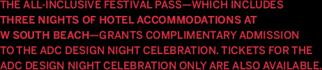 The All-Inclusive Festival Pass—which includes three nights of hotel accommodations at W South Beach—grants complimentary admission to the ADC Design Night Celebration. Tickets or the ADC Design Night Celebration only are also available.